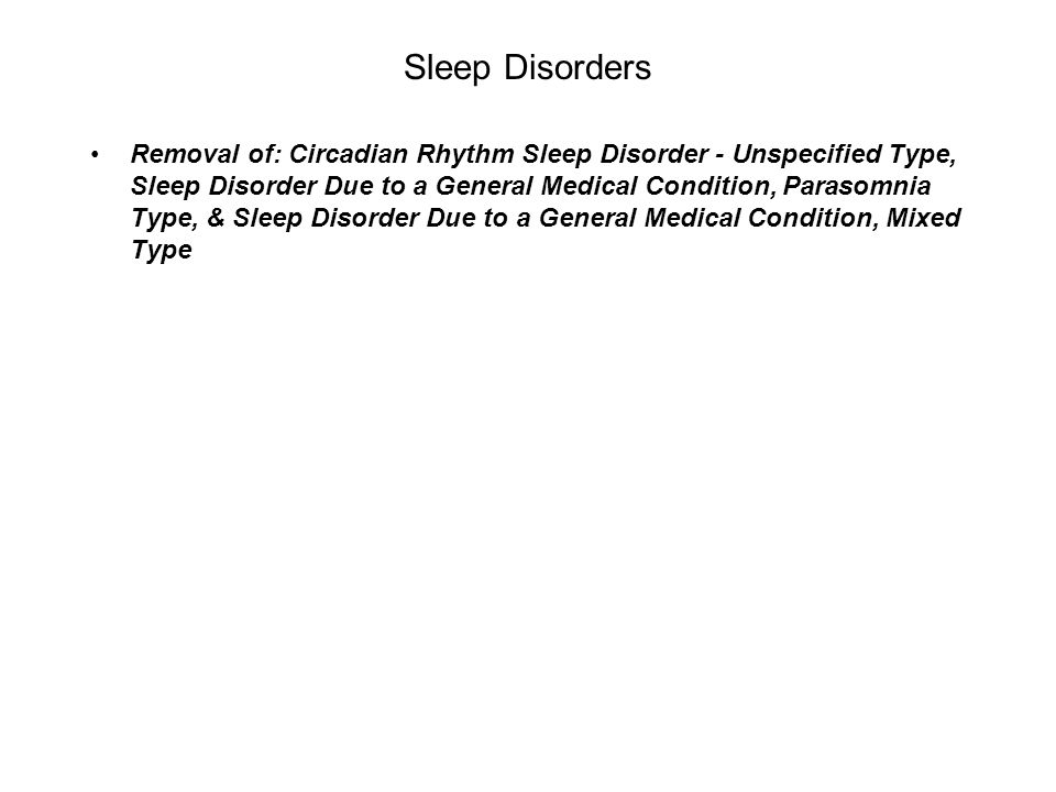 Sleep Disorders Removal of: Circadian Rhythm Sleep Disorder - Unspecified Type, Sleep Disorder Due to a General Medical Condition, Parasomnia Type, &