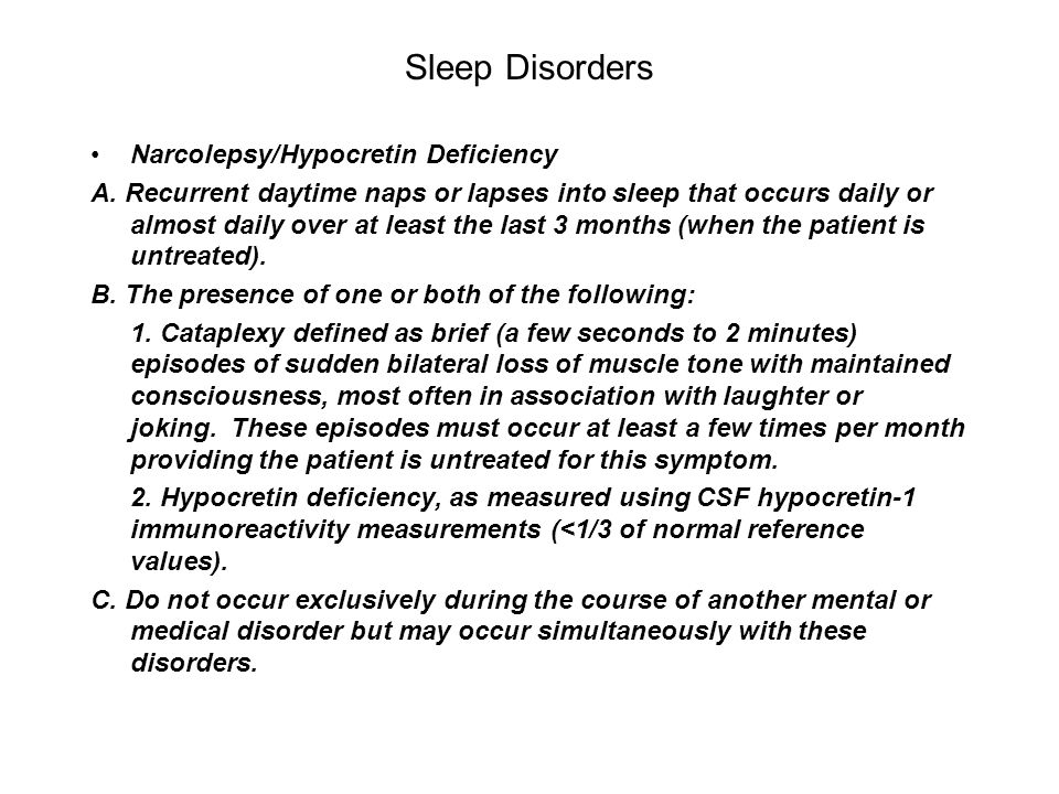 Sleep Disorders Narcolepsy/Hypocretin Deficiency A. Recurrent daytime naps or lapses into sleep that occurs daily or almost daily over at least the la