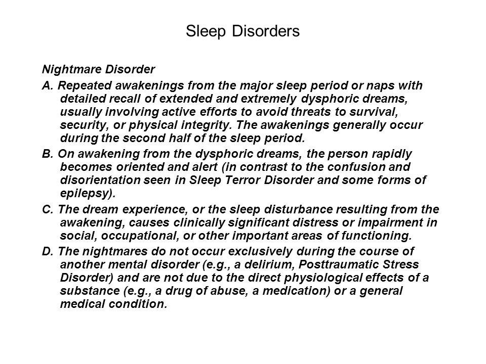 Sleep Disorders Nightmare Disorder A. Repeated awakenings from the major sleep period or naps with detailed recall of extended and extremely dysphoric