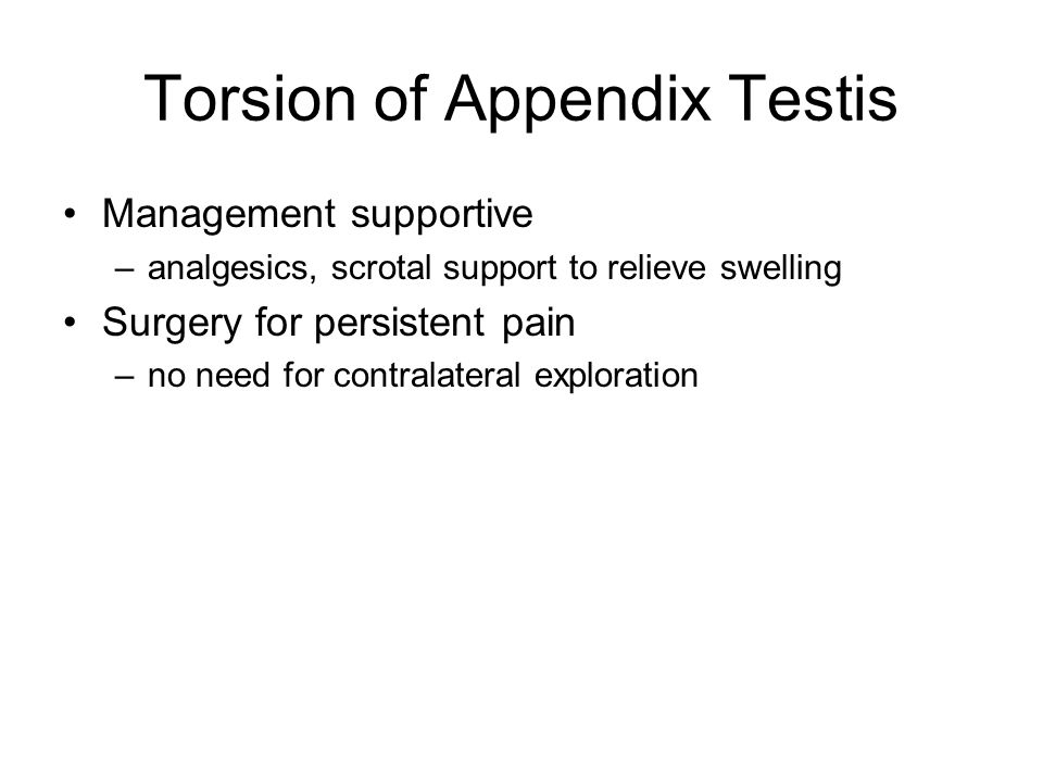 Torsion of Appendix Testis Management supportive –analgesics, scrotal support to relieve swelling Surgery for persistent pain –no need for contralateral exploration