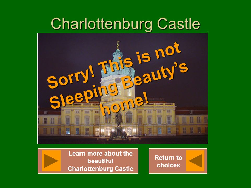 Charlottenburg Castle Learn more about the beautiful Charlottenburg Castle Return to choices Sorry! This is not Sleeping Beauty's home!