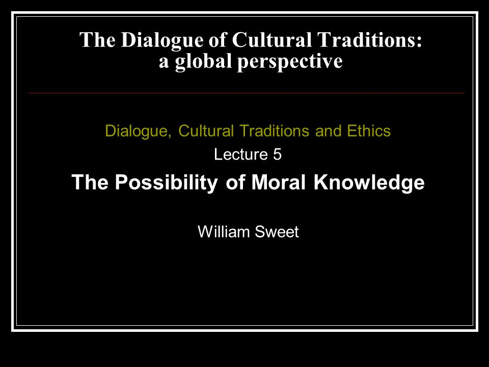 Dialogue, Cultural Traditions and Ethics Lecture 5 The Possibility of Moral Knowledge William Sweet The Dialogue of Cultural Traditions: a global perspective