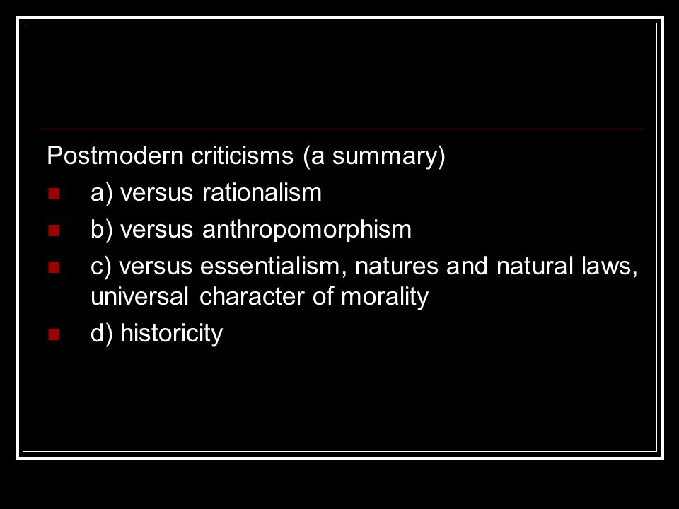 Postmodern criticisms (a summary) a) versus rationalism b) versus anthropomorphism c) versus essentialism, natures and natural laws, universal character of morality d) historicity