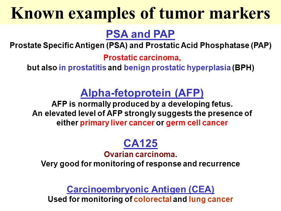 Known examples of tumor markers PSA and PAP Prostate Specific Antigen (PSA) and Prostatic Acid Phosphatase (PAP) Prostatic carcinoma, but also in prostatitis and benign prostatic hyperplasia (BPH) Carcinoembryonic Antigen (CEA) Used for monitoring of colorectal and lung cancer Alpha-fetoprotein (AFP) AFP is normally produced by a developing fetus.