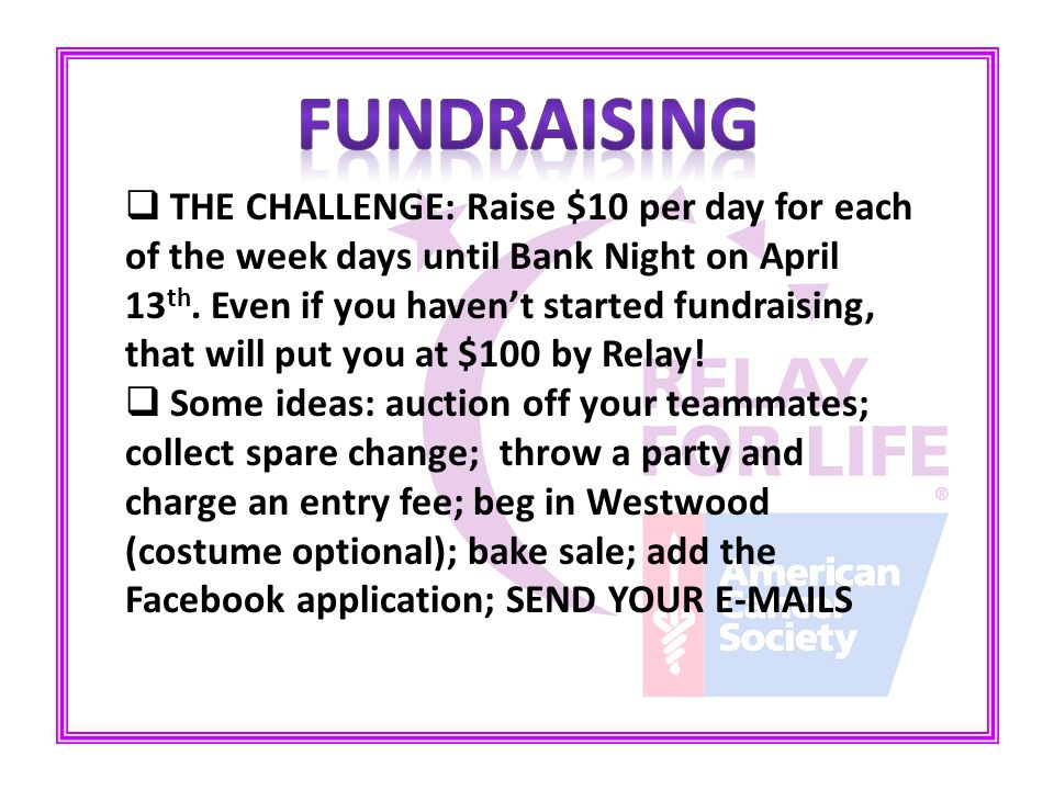  THE CHALLENGE: Raise $10 per day for each of the week days until Bank Night on April 13 th.