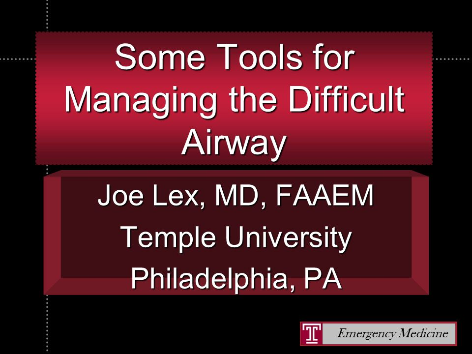 Emergency Medicine Some Tools for Managing the Difficult Airway Joe Lex, MD, FAAEM Temple University Philadelphia, PA