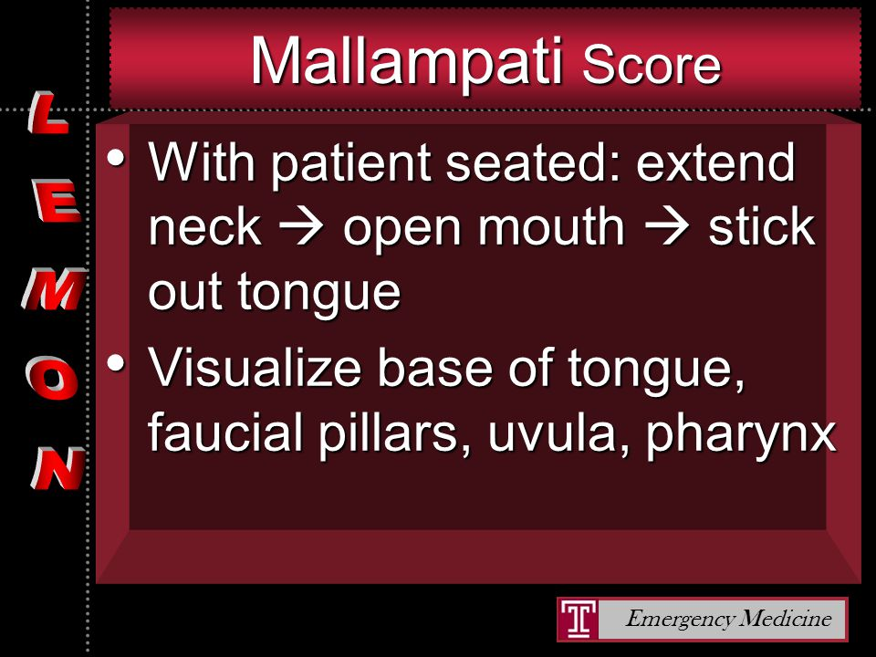 Emergency Medicine Mallampati Score With patient seated: extend neck  open mouth  stick out tongue With patient seated: extend neck  open mouth  stick out tongue Visualize base of tongue, faucial pillars, uvula, pharynx Visualize base of tongue, faucial pillars, uvula, pharynx