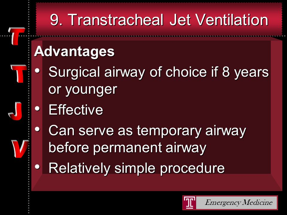 Emergency Medicine 9. Transtracheal Jet Ventilation Advantages Surgical airway of choice if 8 years or younger Surgical airway of choice if 8 years or
