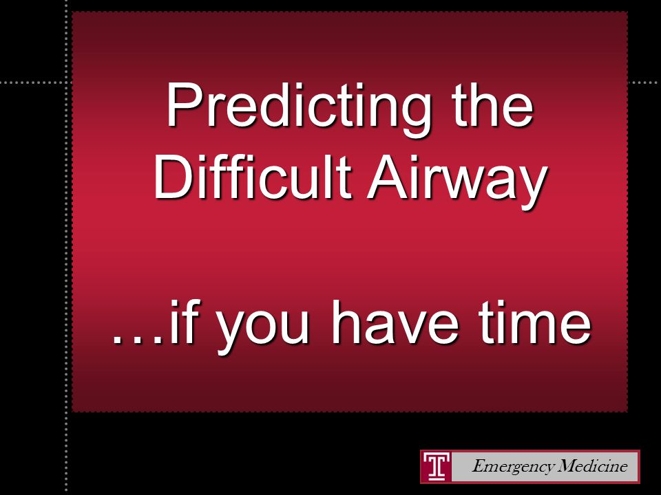 Emergency Medicine Predicting the Difficult Airway …if you have time