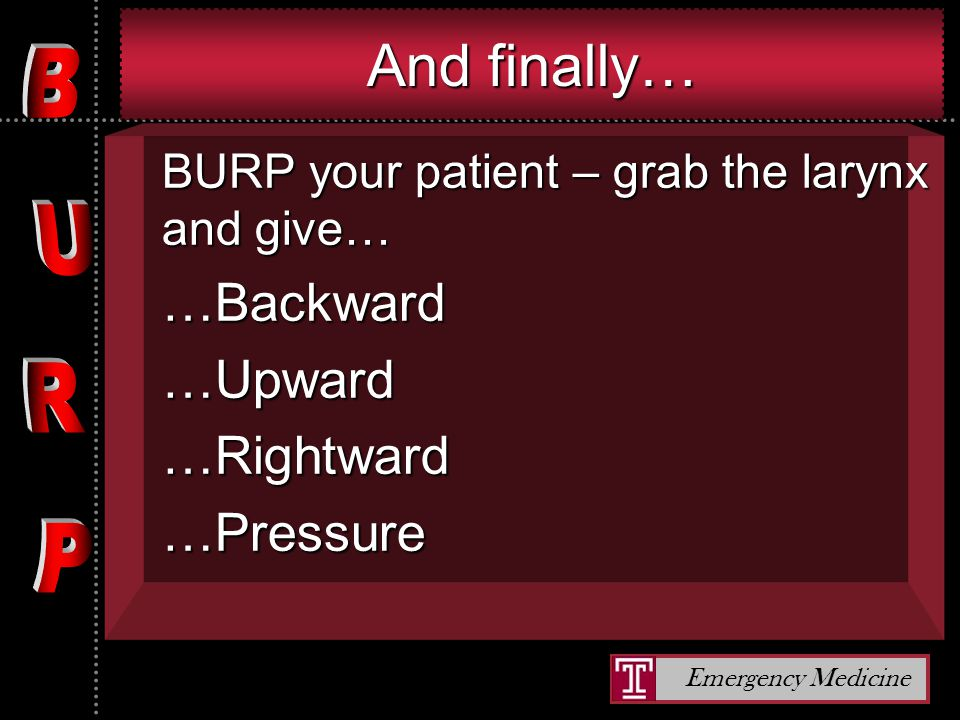 Emergency Medicine And finally… BURP your patient – grab the larynx and give… …Backward…Upward…Rightward…Pressure
