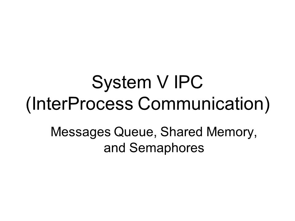 System V IPC (InterProcess Communication) Messages Queue, Shared Memory, and Semaphores