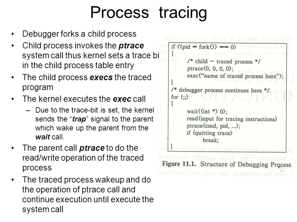 Process tracing Debugger forks a child process Child process invokes the ptrace system call thus kernel sets a trace bit in the child process table entry The child process execs the traced program The kernel executes the exec call –Due to the trace-bit is set, the kernel sends the trap signal to the parent which wake up the parent from the wait call.