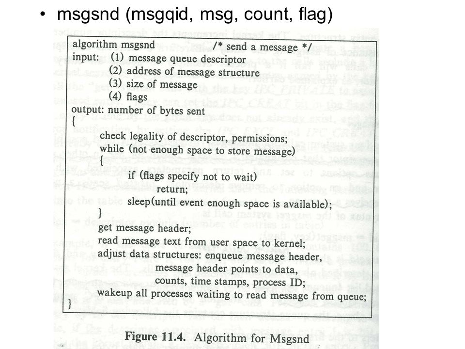 count = msgrcv(id, msg, maxcount, type, flag) –Id: message descriptor –Msg: the address of a user structure (message) –Maxcount: the size of the msg –Type: the message type that user wants to read –Flag: specifies what the kernel should do if no message are on the queue –Count: the number of bytes returned to the user Msgctl(id, cmd, mstatbuf) –Query the status of a message descriptor, set its status, and remove a message queue