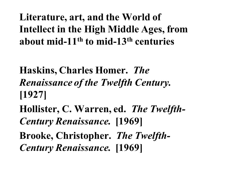 Literature, art, and the World of Intellect in the High Middle Ages, from about mid-11 th to mid-13 th centuries Haskins, Charles Homer. The Renaissan
