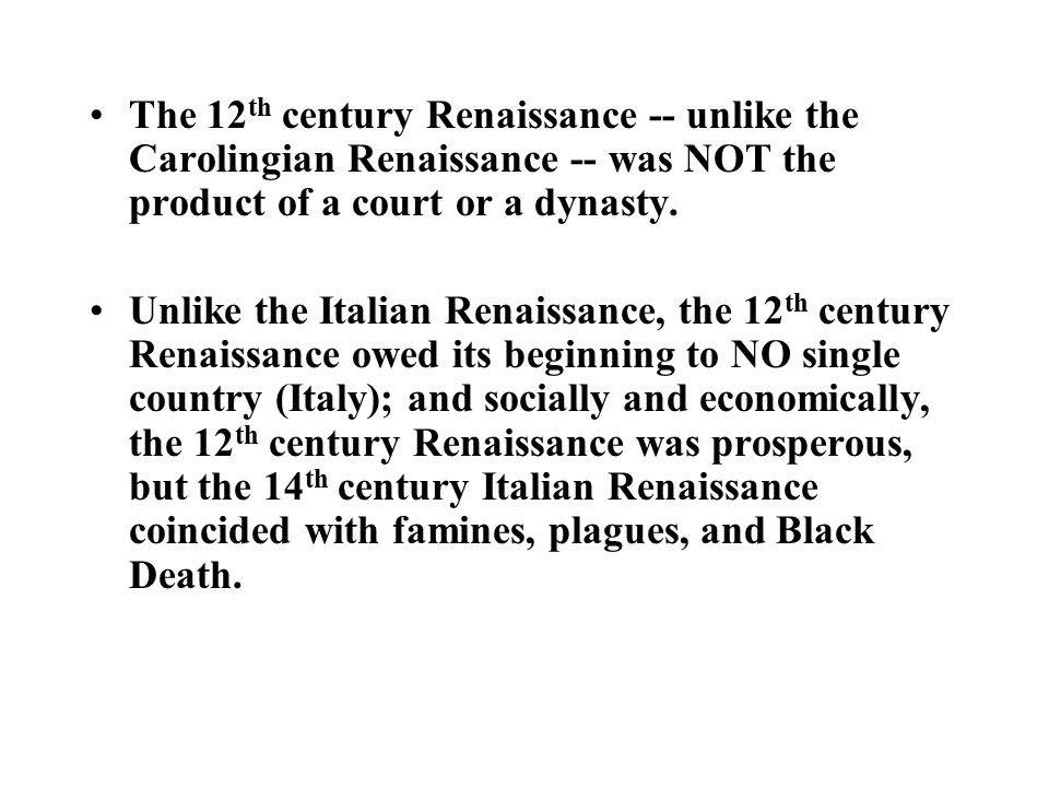 The 12 th century Renaissance -- unlike the Carolingian Renaissance -- was NOT the product of a court or a dynasty. Unlike the Italian Renaissance, th