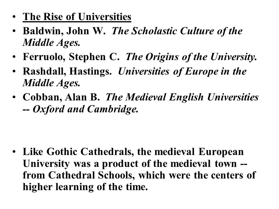 The Rise of Universities Baldwin, John W. The Scholastic Culture of the Middle Ages. Ferruolo, Stephen C. The Origins of the University. Rashdall, Has