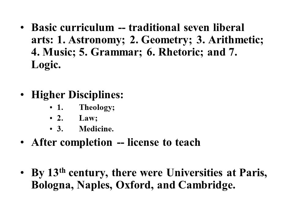 Basic curriculum -- traditional seven liberal arts: 1. Astronomy; 2. Geometry; 3. Arithmetic; 4. Music; 5. Grammar; 6. Rhetoric; and 7. Logic. Higher