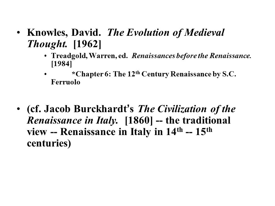 Knowles, David. The Evolution of Medieval Thought. [1962] Treadgold, Warren, ed. Renaissances before the Renaissance. [1984] *Chapter 6: The 12 th Cen