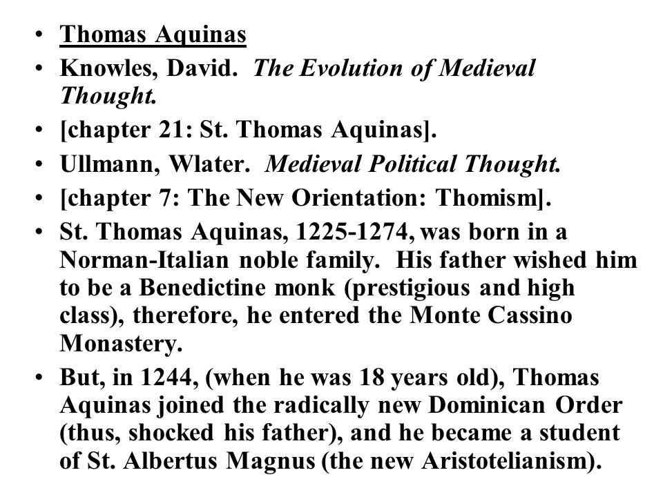 Thomas Aquinas Knowles, David. The Evolution of Medieval Thought. [chapter 21: St. Thomas Aquinas]. Ullmann, Wlater. Medieval Political Thought. [chap