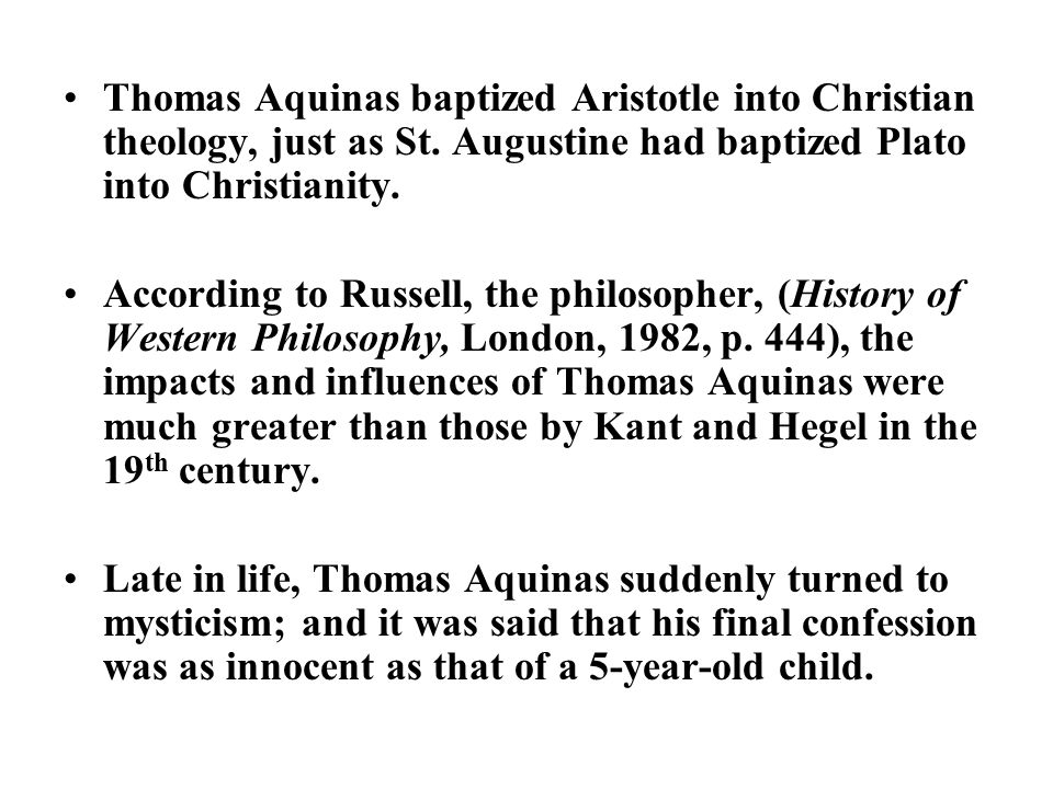 Thomas Aquinas baptized Aristotle into Christian theology, just as St. Augustine had baptized Plato into Christianity. According to Russell, the philo