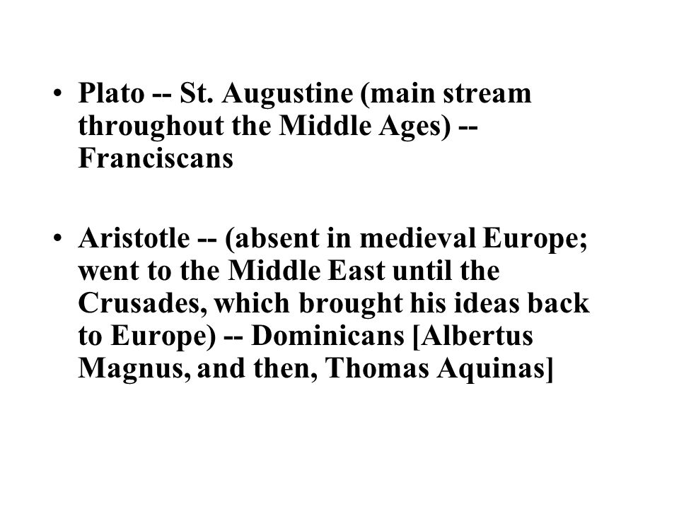 Plato -- St. Augustine (main stream throughout the Middle Ages) -- Franciscans Aristotle -- (absent in medieval Europe; went to the Middle East until