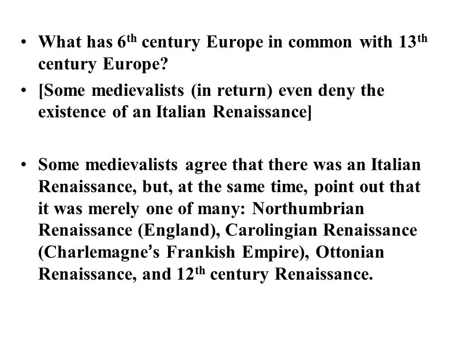 What has 6 th century Europe in common with 13 th century Europe? [Some medievalists (in return) even deny the existence of an Italian Renaissance] So
