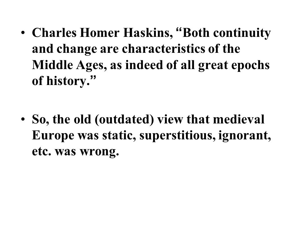 "Charles Homer Haskins, "" Both continuity and change are characteristics of the Middle Ages, as indeed of all great epochs of history. "" So, the old (o"