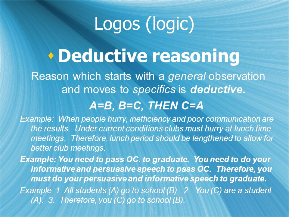 Logos (logic)  Deductive reasoning Reason which starts with a general observation and moves to specifics is deductive.