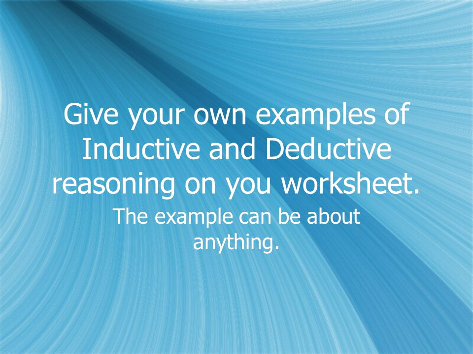 Give your own examples of Inductive and Deductive reasoning on you worksheet.