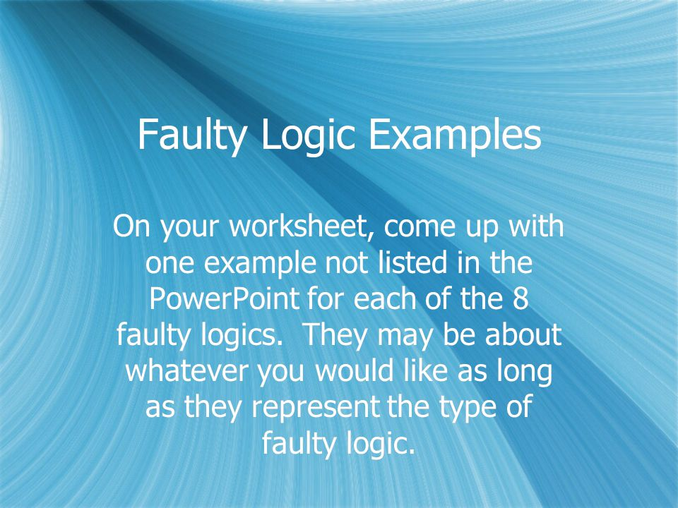 Faulty Logic Examples On your worksheet, come up with one example not listed in the PowerPoint for each of the 8 faulty logics.