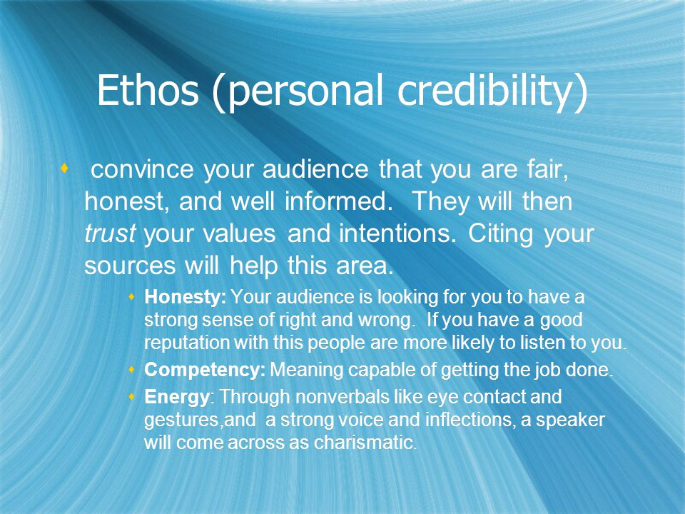 Ethos (personal credibility)   convince your audience that you are fair, honest, and well informed.