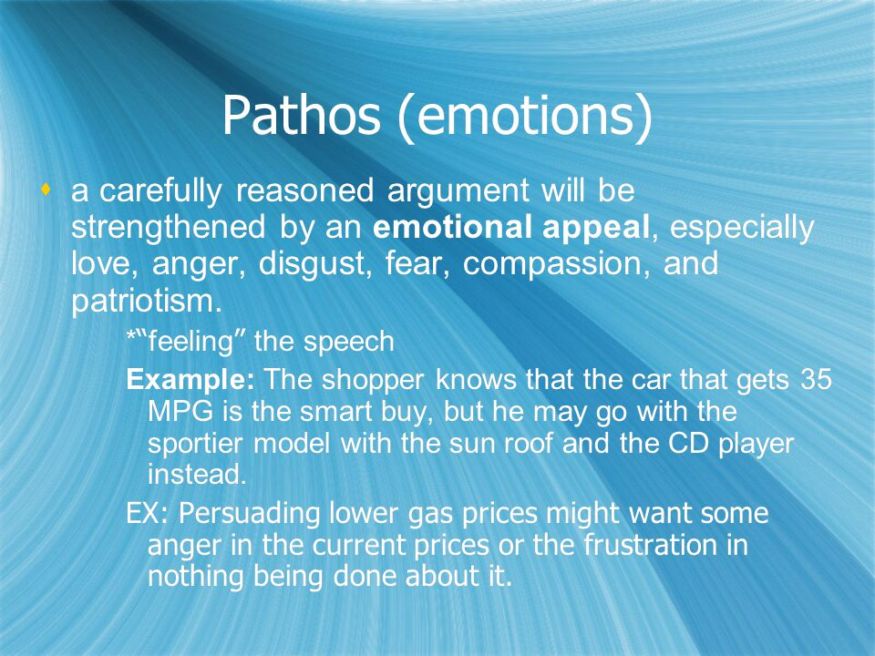 Pathos (emotions)  a carefully reasoned argument will be strengthened by an emotional appeal, especially love, anger, disgust, fear, compassion, and patriotism.