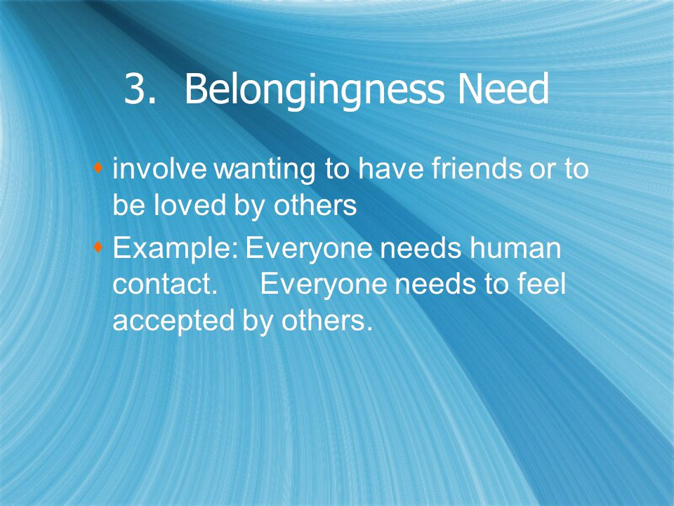 3. Belongingness Need  involve wanting to have friends or to be loved by others  Example: Everyone needs human contact. Everyone needs to feel accep