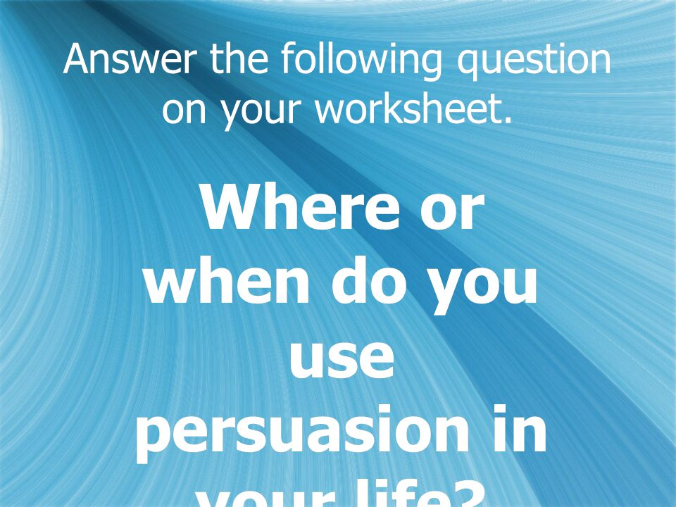 Answer the following question on your worksheet. Where or when do you use persuasion in your life?