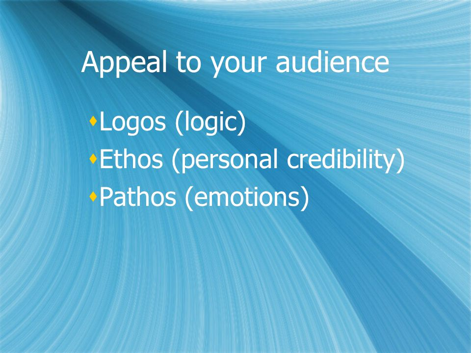 Appeal to your audience  Logos (logic)  Ethos (personal credibility)  Pathos (emotions)  Logos (logic)  Ethos (personal credibility)  Pathos (emotions)