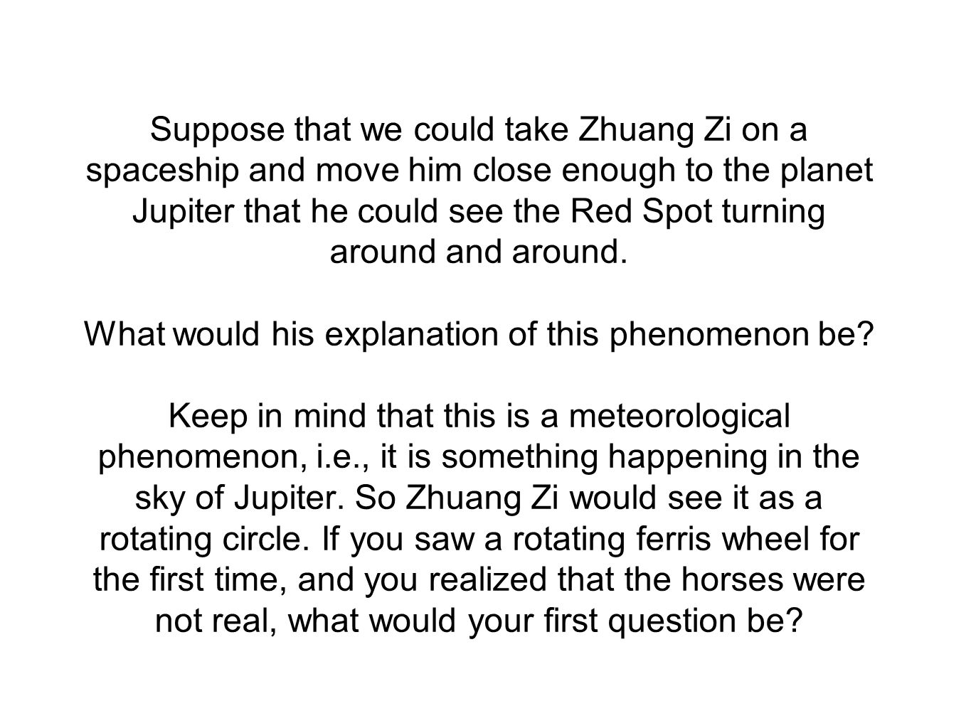 Suppose that we could take Zhuang Zi on a spaceship and move him close enough to the planet Jupiter that he could see the Red Spot turning around and around.