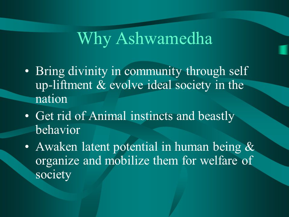 Why Ashwamedha Bring divinity in community through self up-liftment & evolve ideal society in the nation Get rid of Animal instincts and beastly behavior Awaken latent potential in human being & organize and mobilize them for welfare of society