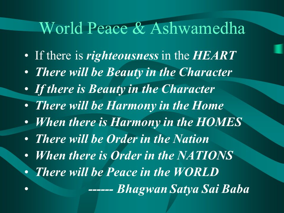 World Peace & Ashwamedha If there is righteousness in the HEART There will be Beauty in the Character If there is Beauty in the Character There will be Harmony in the Home When there is Harmony in the HOMES There will be Order in the Nation When there is Order in the NATIONS There will be Peace in the WORLD ------ Bhagwan Satya Sai Baba