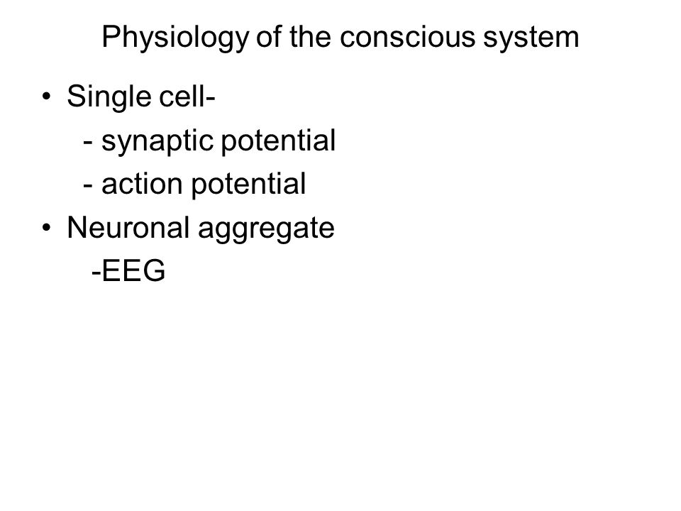 Physiology of the conscious system Single cell- - synaptic potential - action potential Neuronal aggregate -EEG