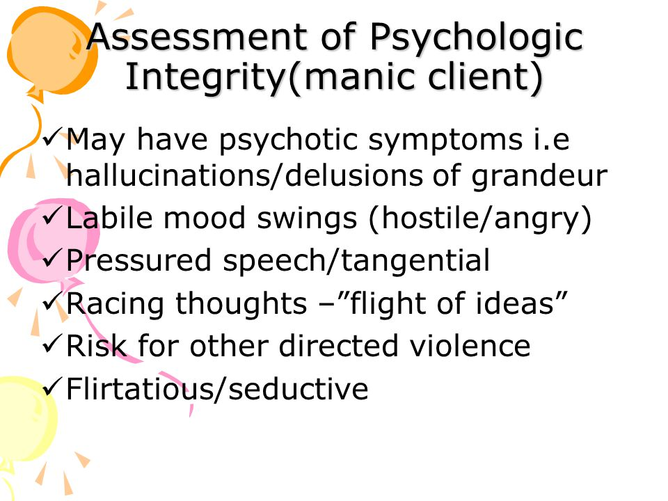 Assessment of Psychologic Integrity(manic client) May have psychotic symptoms i.e hallucinations/delusions of grandeur Labile mood swings (hostile/angry) Pressured speech/tangential Racing thoughts – flight of ideas Risk for other directed violence Flirtatious/seductive