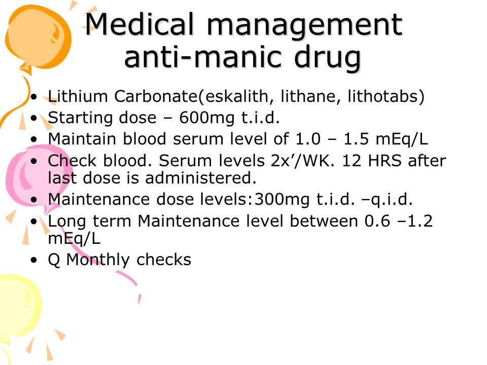Medical management anti-manic drug Lithium Carbonate(eskalith, lithane, lithotabs) Starting dose – 600mg t.i.d.