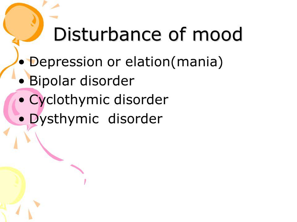 Disturbance of mood Depression or elation(mania) Bipolar disorder Cyclothymic disorder Dysthymic disorder