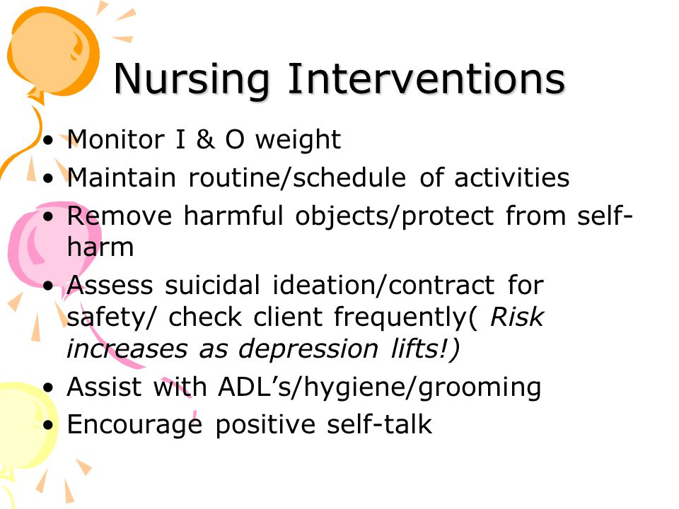 Nursing Interventions Monitor I & O weight Maintain routine/schedule of activities Remove harmful objects/protect from self- harm Assess suicidal ideation/contract for safety/ check client frequently( Risk increases as depression lifts!) Assist with ADL's/hygiene/grooming Encourage positive self-talk
