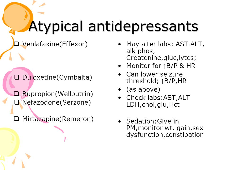 Atypical antidepressants  Venlafaxine(Effexor)  Duloxetine(Cymbalta)  Bupropion(Wellbutrin)  Nefazodone(Serzone)  Mirtazapine(Remeron) May alter labs: AST ALT, alk phos, Createnine,gluc,lytes; Monitor for ↑ B/P & HR Can lower seizure threshold; ↑ B/P,HR (as above) Check labs:AST,ALT LDH,chol,glu,Hct Sedation:Give in PM,monitor wt.
