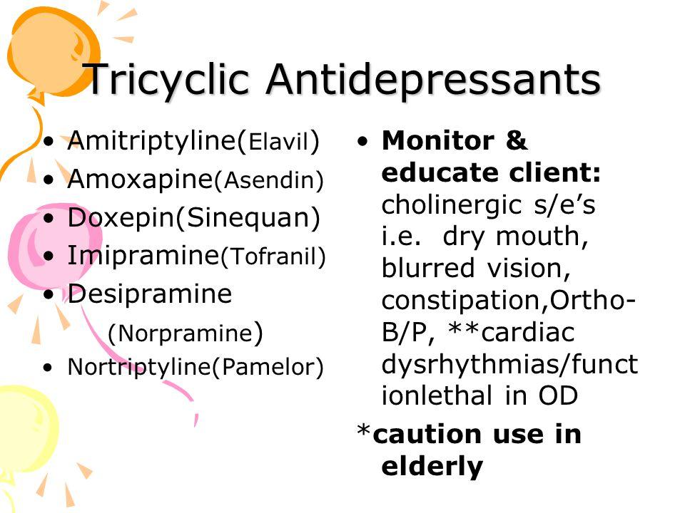 Tricyclic Antidepressants Amitriptyline( Elavil ) Amoxapine (Asendin) Doxepin(Sinequan) Imipramine (Tofranil) Desipramine (Norpramine ) Nortriptyline(Pamelor) Monitor & educate client: cholinergic s/e's i.e.