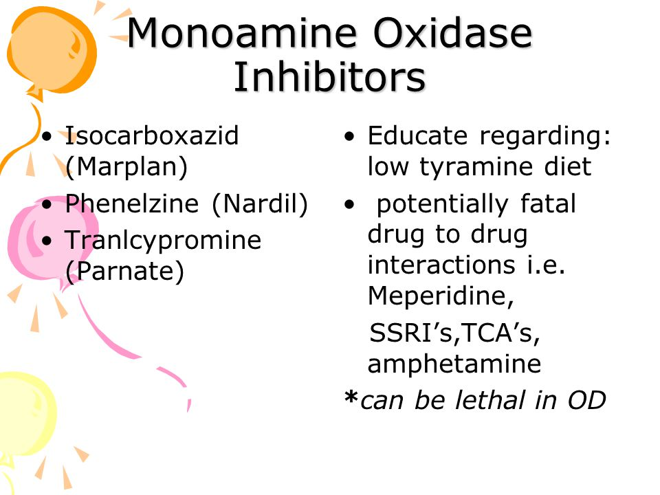 Monoamine Oxidase Inhibitors Isocarboxazid (Marplan) Phenelzine (Nardil) Tranlcypromine (Parnate) Educate regarding: low tyramine diet potentially fatal drug to drug interactions i.e.