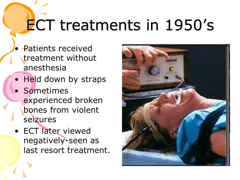 ECT treatments in 1950's Patients received treatment without anesthesia Held down by straps Sometimes experienced broken bones from violent seizures ECT later viewed negatively-seen as last resort treatment.