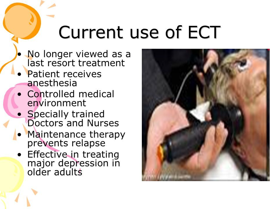 Current use of ECT No longer viewed as a last resort treatment Patient receives anesthesia Controlled medical environment Specially trained Doctors and Nurses Maintenance therapy prevents relapse Effective in treating major depression in older adults