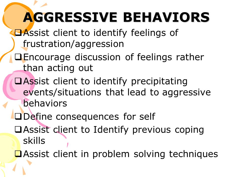 AGGRESSIVE BEHAVIORS  Assist client to identify feelings of frustration/aggression  Encourage discussion of feelings rather than acting out  Assist client to identify precipitating events/situations that lead to aggressive behaviors  Define consequences for self  Assist client to Identify previous coping skills  Assist client in problem solving techniques