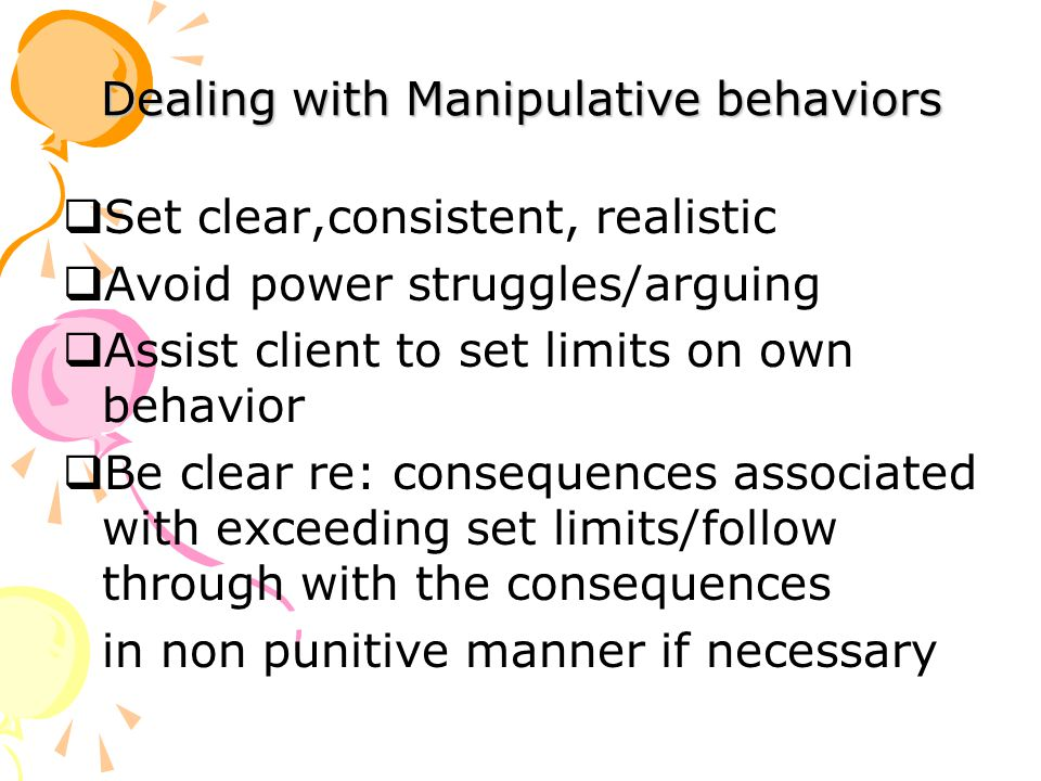 Dealing with Manipulative behaviors  Set clear,consistent, realistic  Avoid power struggles/arguing  Assist client to set limits on own behavior  Be clear re: consequences associated with exceeding set limits/follow through with the consequences in non punitive manner if necessary